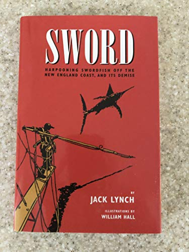 Sword: Harpooning Swordfish Off the New England Coast, and Its Demise.: LYNCH, Jack.