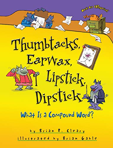 Thumbtacks, Earwax, Lipstick, Dipstick: What Is a Compound Word?: Cleary, Brian P.