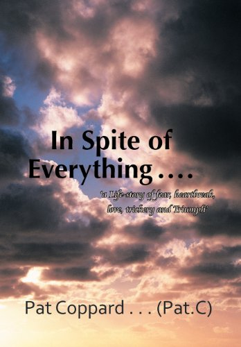 In Spite of Everything .: A Life-Story of Fear, Heartbreak, Love, Trickery and Triumph: Pat Coppard...