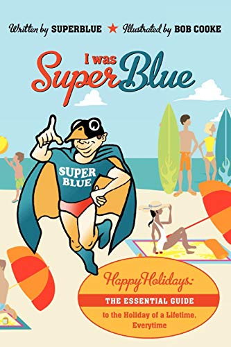 I Was Superblue: Happy Holidays - The Essential Guide to the Holiday of a Lifetime Everytime: ...