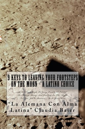 """9781467913980: 9 Keys To Leaving Your Footsteps On The Moon - A Latino Choice: A Full Circle Guide To Going From """"NO CLUE"""" To Making Money And Excelling In The """"Right-For-You"""" Job Or Business – It Is Your Choice"""