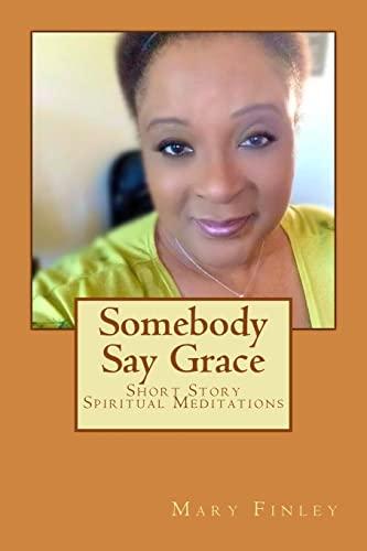Somebody Say Grace: Short Story Spiritual Meditations: Mary Ann Finley