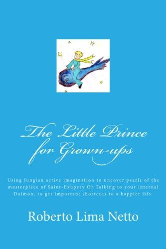 9781467915311: The Little Prince for Grown-ups: Using Jungian active imagination to uncover pearls of the masterpiece of Saint-Exupery Or Talking to your internal ... shortcuts to a happier life. (Volume 1)