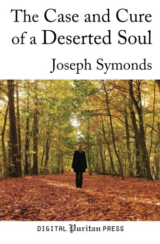The Case and Cure of a Deserted Soul: A Treatise Concerning the Nature, Kinds, Degrees, Symptoms, ...