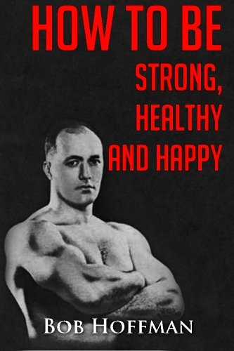How to be Strong, Healthy and Happy: (Original Version, Restored) (9781467930253) by Bob Hoffman