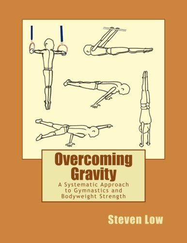 Overcoming Gravity: A Systematic Approach to Gymnastics and Bodyweight Strength: Steven Low