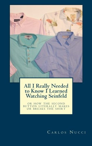 9781467941051: All I Really Needed to Know I Learned Watching Seinfeld: Or how the second button literally makes or breaks the shirt.