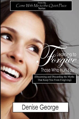 Learning to Forgive Those Who Hurt You: (Discerning and Discarding the Myths That Keep You from Forgiving) (9781467945417) by Denise George