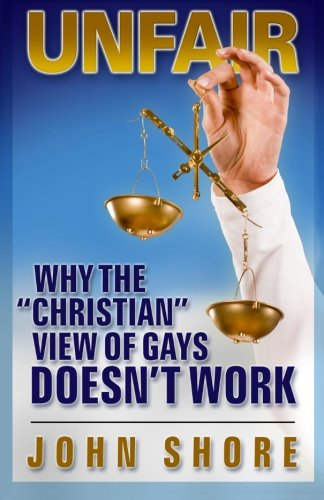 """UNFAIR: Why the """"Christian"""" View of Gays Doesn't Work: Shore, John"""