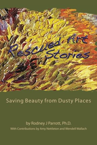 Rescued Art Stories: Saving Beauty from Dusty Places: Parrott Ph.D., Rodney J