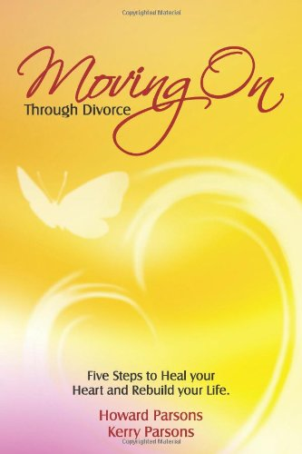 Moving On Through Divorce: Five Steps to Heal Your Heart and Rebuild Your Life: Parsons, Howard J, ...