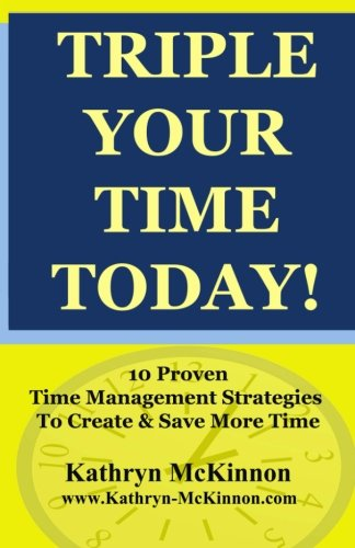 9781467970563: Triple Your Time Today: 10 Proven Time Management Strategies to Help You Create and Save More Time!