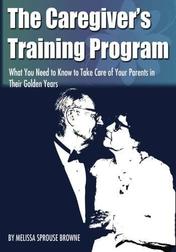 The Caregiver's Training Program: What You Need to Know to Take Care of Your Parents in Their ...