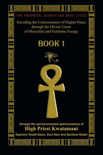 9781467985772: The Prophetic 12,594-Year Benu Cycle: Encoding the Consciousness of Higher Peace through the Divine Union of Masculine and Feminine Energy