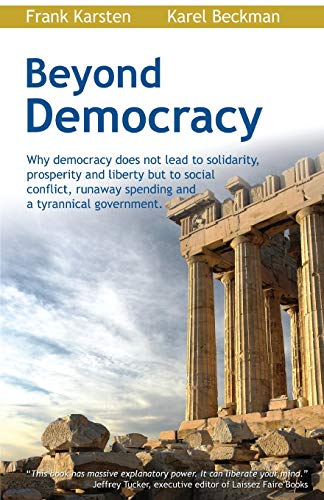 9781467987691: Beyond Democracy: Why democracy does not lead to solidarity, prosperity and liberty but to social conflict, runaway spending and a tyrannical government