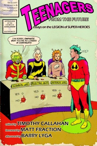 Teenagers from the Future: Essays on the Legion of Super-Heroes (1467995665) by Callahan, Timothy; Barbee, Christopher; Bryson, Jae; Elmslie, Matthew; Ellis, Sara K.; Garling, Scipio; Gildersleeve, Greg; Lytle, Paul; Kakalios,...