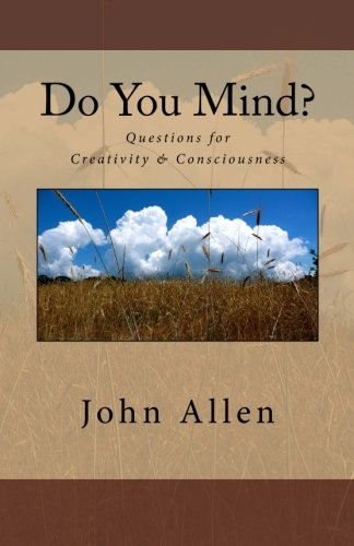 Do You Mind?: Questions for Creativity & Consciousness (Volume 1): Allen, John