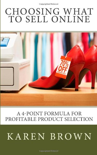 Choosing What to Sell Online: A 4-Point Formula for Profitable Product Selection: Karen Brown