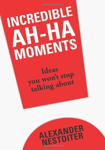 Incredible Ah-Ha Moments: Ideas You Won't Stop Talking About: Nestoiter, Alexander