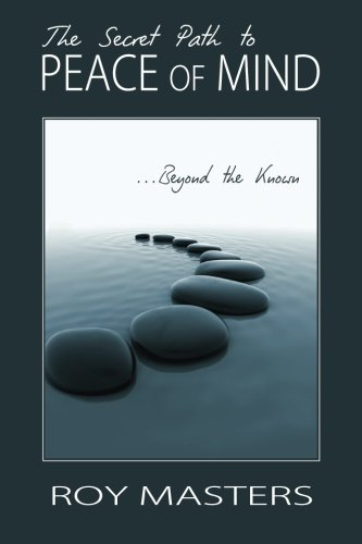 The Secret Path to Peace of Mind : Beyond the Known: Roy Masters