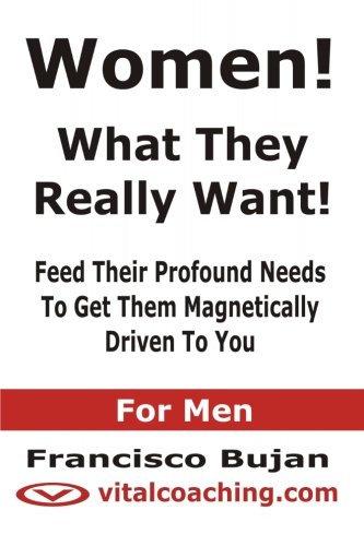 9781468019346: Women! - What They Really Want! - Feed Their Profound Needs To Get Them Magnetically Driven To You - For Men
