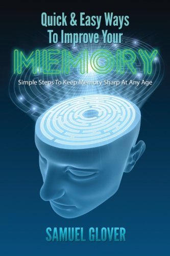 Quick & Easy Ways To Improve Your Memory: Simple Steps To Keep Memory Sharp At Any Age: Glover,...