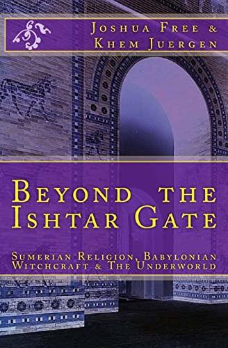 9781468023640: Beyond The Ishtar Gate: Sumerian Religion, Babylonian Witchcraft & The Underworld