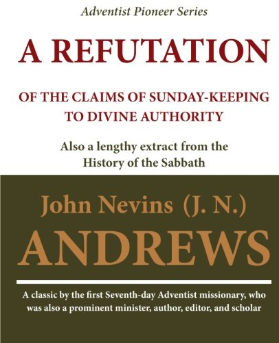 A Refutation of the Claims of Sunday-Keeping: Andrews, John Nevins