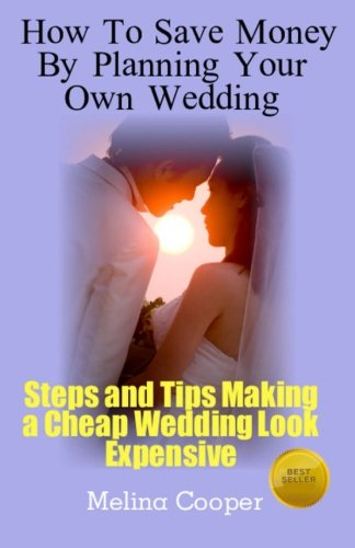 9781468068009: How to Save Money by Planning Your Own Wedding: Steps and Tips Making a Cheap Wedding Look Expensive!