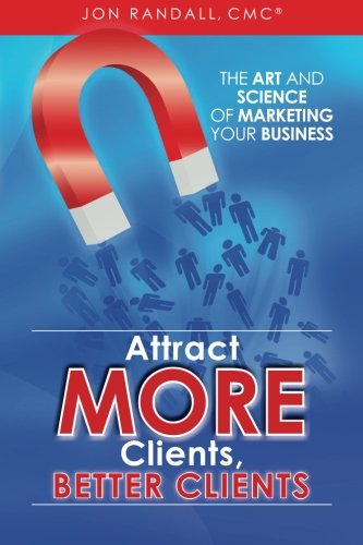 9781468081442: Attract More Clients, Better Clients: The Art and Science of Marketing Your Business
