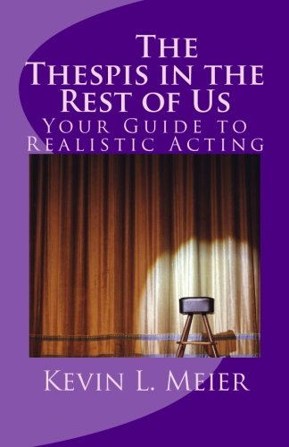 The Thespis in the Rest of Us: Your Guide to Realistic Acting: Meier, Kevin L.