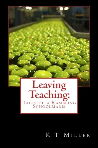 Leaving Teaching: Tales of a Rambling Schoolmarm: Miller, K T