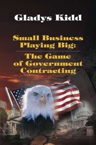 Small Business Playing Big: The Game of Government Contracting (Volume 1): Kidd, Mrs. Gladys
