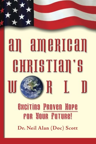 An American Christian's World: (Exciting, Proven Hope for Your Future!): Scott, Dr. Neil Alan ...