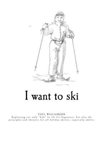 9781468165333: I want to ski: Explaining not only how to ski for beginners, but also the principles and theories for all holiday skiers, especially adults (Volume 1)