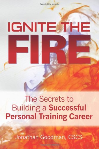 Ignite the Fire -: The Secrets to Building a Successful Personal Training Career: Jonathan Goodman
