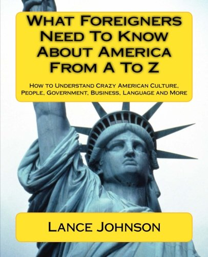 9781468172362: What Foreigners Need to Know About America from A to Z: How to Understand Crazy American Culture, People, Government, Business, Language and More