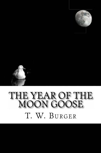 The Year of the Moon Goose: : Essays and Tidbits from the Banks of Marsh Creek: Burger, T. W.