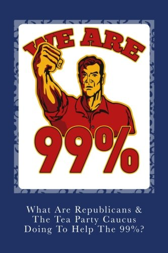 9781468188424: What Are Republicans & The Tea Party Caucus Doing to Help the 99% ?