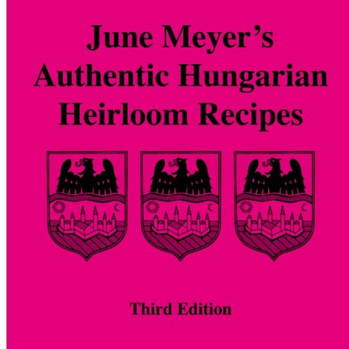 June Meyer's Authentic Hungarian Heirloom Recipes Third Edition: Meyer, June V.