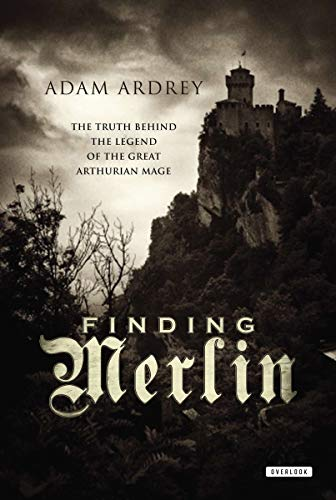 Finding Merlin The Truth Behind the Legend of the Great Arthurian Mage