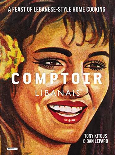 Comptoir Libanais: A Feast of Lebanese-Style Home: Kitous, Tony, Lepard,