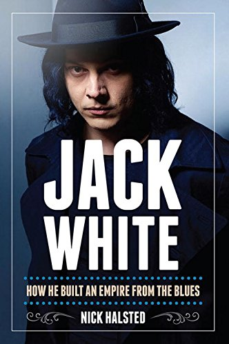 Jack White: How He Built an Empire From the Blues: Hasted, Nick