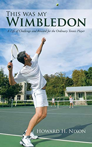 This Was My Wimbledon A Life of Challenge and Reward for the Ordinary Tennis Player: Howard H. ...