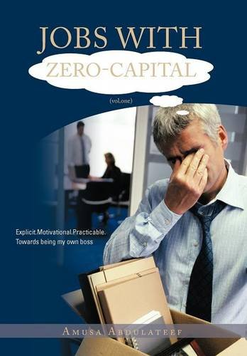 Jobs with Zero-Capital (Vol.One): Explicit.Motivational.Practicable.Towards Being My: Abdulateef, Amusa