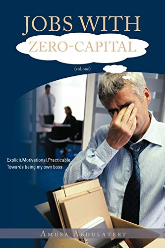 JOBS WITH ZERO-CAPITAL (vol.One): Explicit.Motivational.Practicable.Towards Being My: Amusa Abdulateef