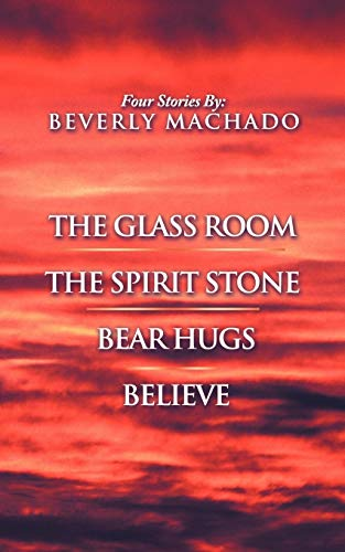 1- The Glass Room 2- The Spirit Stone -3-Bear Hugs-4- Believe: Beverly Machado