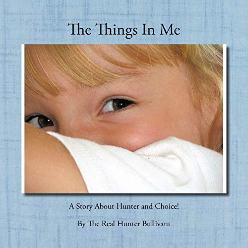 The Things In Me: A Story About Hunter and Choice!: The Real Hunter Bullivant, The Real Hunter ...