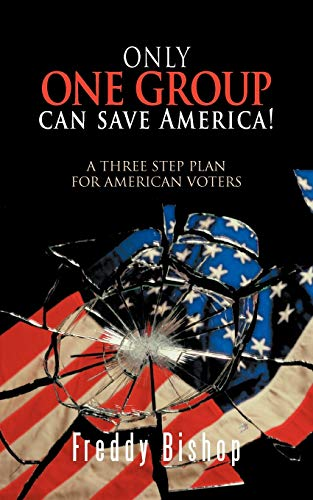 Only One Group Can Save America A Three Step Plan for American Voters: Freddy Bishop Jr.