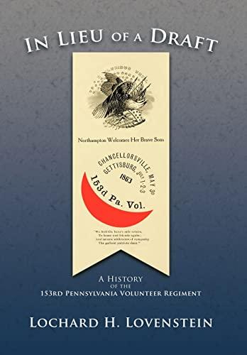 In Lieu of a Draft: A History of the 153rd Pennsylvania Volunteer Regiment: Lovenstein, Lochard H.